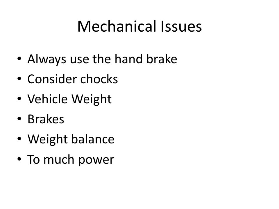 Mechanical Issues Always use the hand brake Consider chocks Vehicle Weight Brakes Weight balance To much power