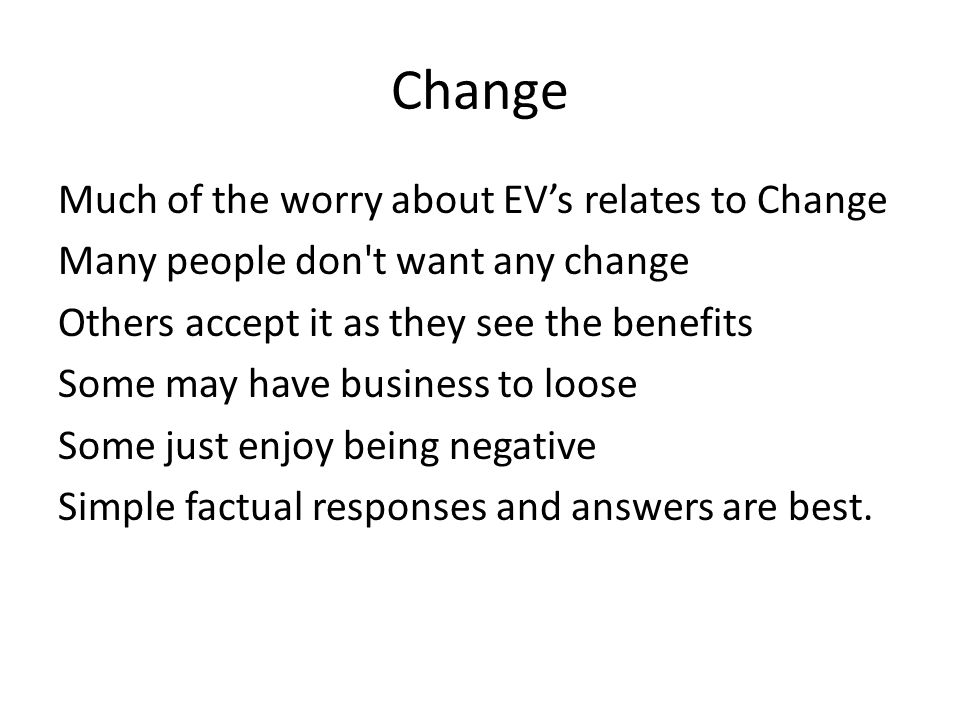 Change Much of the worry about EV's relates to Change Many people don't want any change Others accept it as they see the benefits Some may have busine