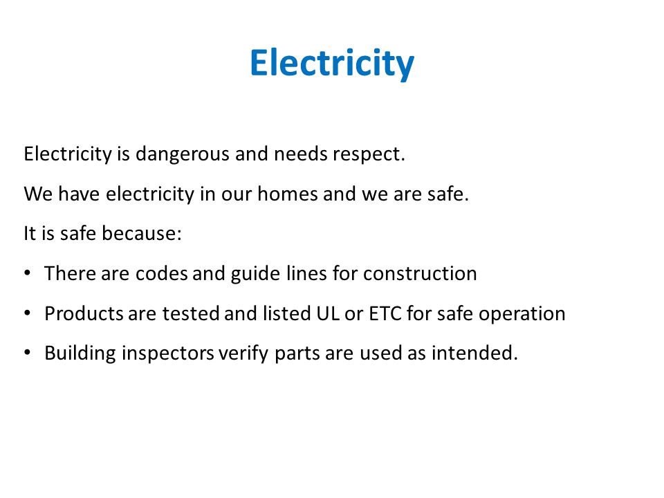 Electricity Electricity is dangerous and needs respect. We have electricity in our homes and we are safe. It is safe because: There are codes and guid