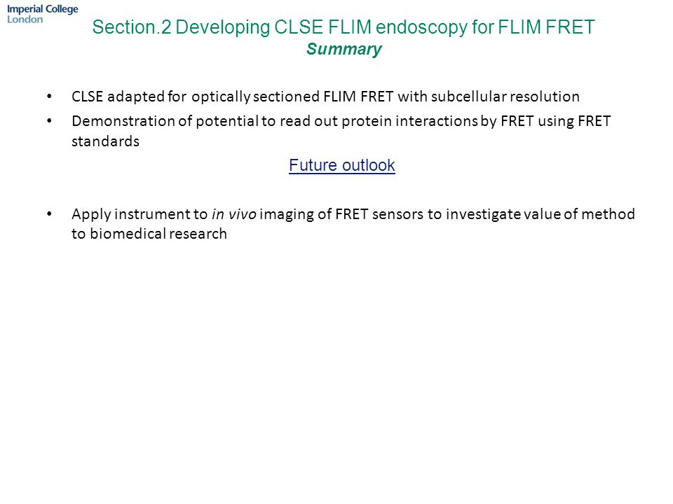 CLSE adapted for optically sectioned FLIM FRET with subcellular resolution Demonstration of potential to read out protein interactions by FRET using FRET standards Future outlook Apply instrument to in vivo imaging of FRET sensors to investigate value of method to biomedical research Section.2 Developing CLSE FLIM endoscopy for FLIM FRET Summary