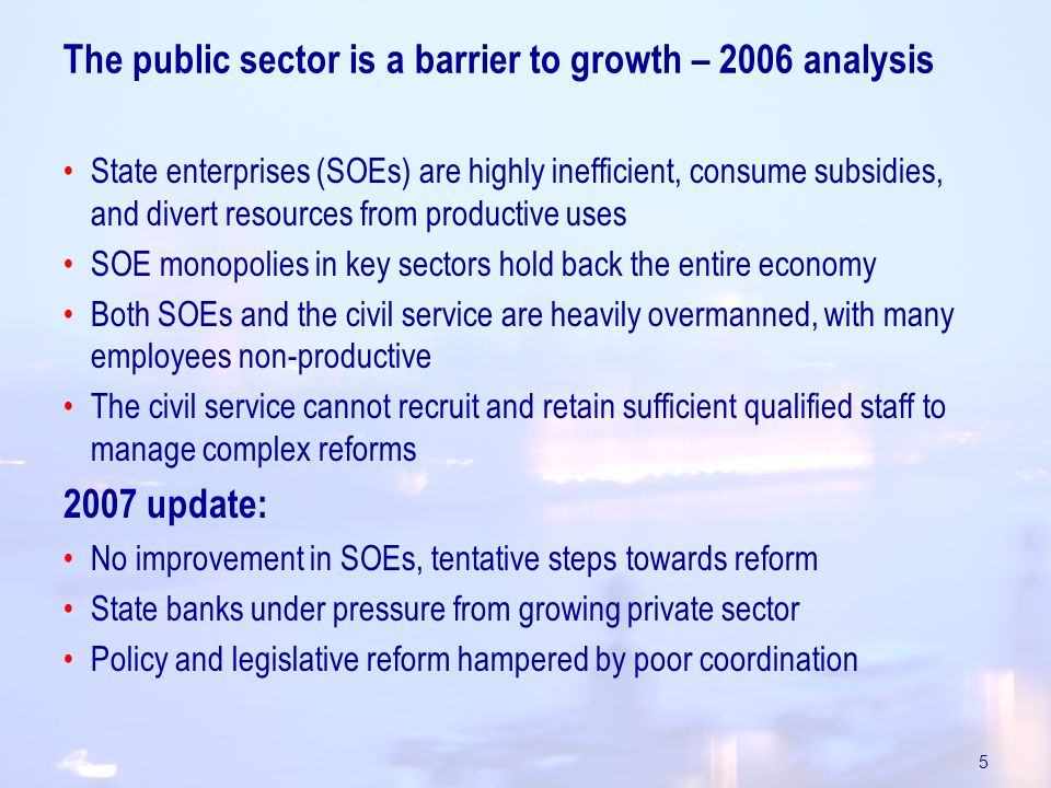 5 The public sector is a barrier to growth – 2006 analysis State enterprises (SOEs) are highly inefficient, consume subsidies, and divert resources from productive uses SOE monopolies in key sectors hold back the entire economy Both SOEs and the civil service are heavily overmanned, with many employees non-productive The civil service cannot recruit and retain sufficient qualified staff to manage complex reforms 2007 update: No improvement in SOEs, tentative steps towards reform State banks under pressure from growing private sector Policy and legislative reform hampered by poor coordination