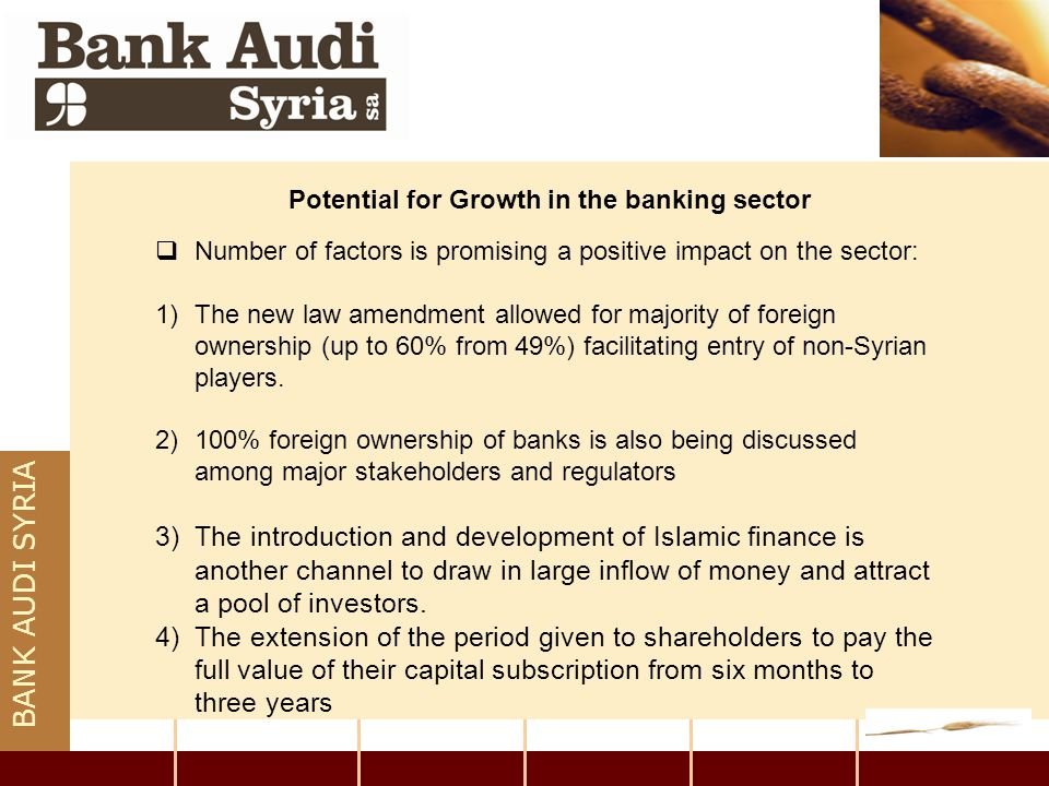 BANK AUDI SYRIA Potential for Growth in the banking sector  Number of factors is promising a positive impact on the sector: 1)The new law amendment a