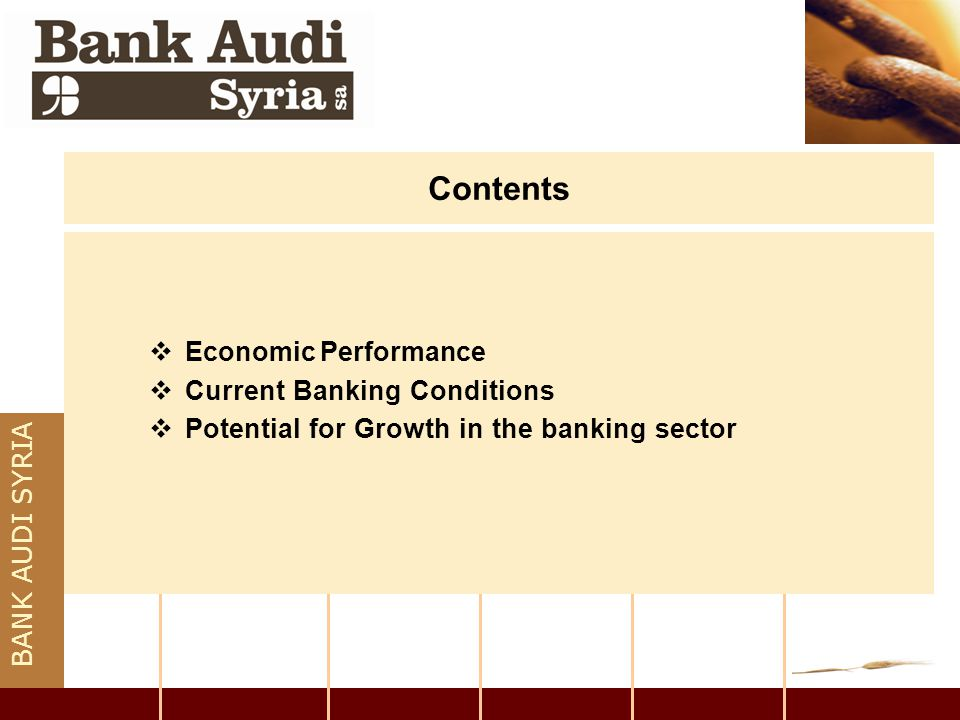 BANK AUDI SYRIA Potential for Growth in the banking sector  Number of factors is promising a positive impact on the sector: 1)The new law amendment allowed for majority of foreign ownership (up to 60% from 49%) facilitating entry of non-Syrian players.