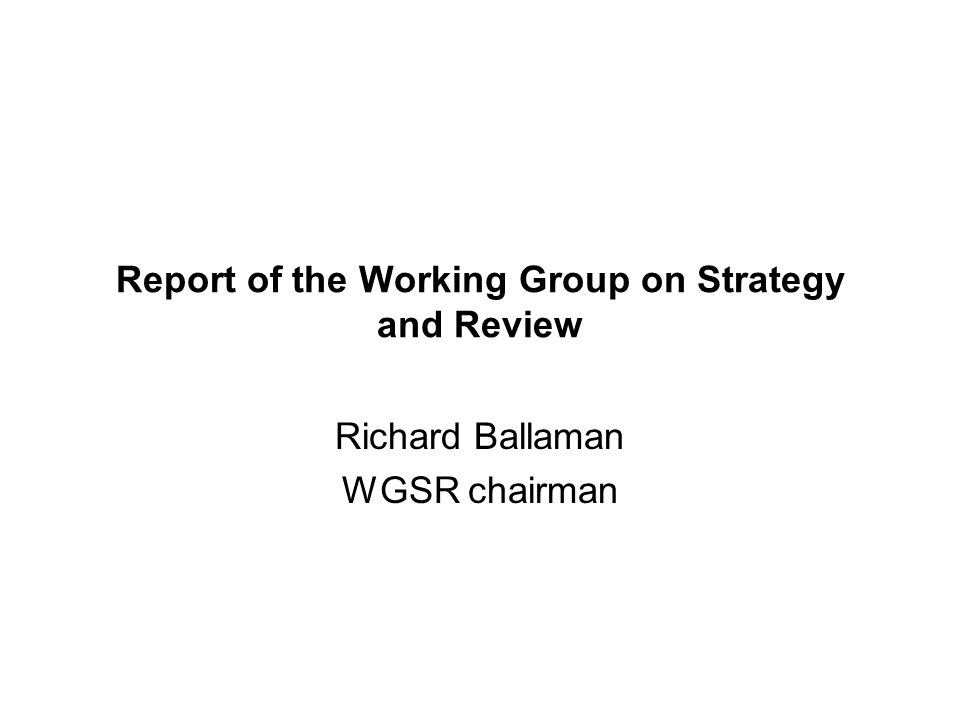 Report of the Working Group on Strategy and Review Richard Ballaman WGSR chairman