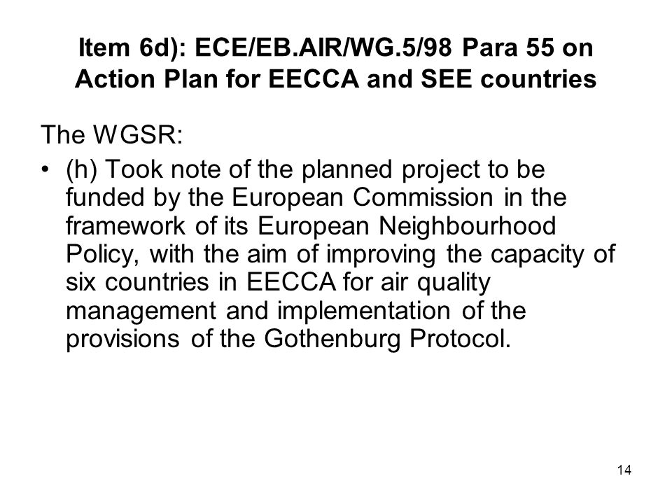 14 Item 6d): ECE/EB.AIR/WG.5/98 Para 55 on Action Plan for EECCA and SEE countries The WGSR: (h) Took note of the planned project to be funded by the European Commission in the framework of its European Neighbourhood Policy, with the aim of improving the capacity of six countries in EECCA for air quality management and implementation of the provisions of the Gothenburg Protocol.