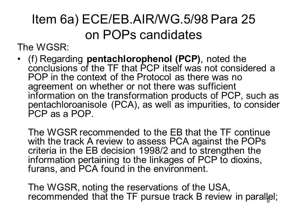 5 Item 6a) ECE/EB.AIR/WG.5/98 Para 25 on POPs candidates The WGSR: (f) Regarding pentachlorophenol (PCP), noted the conclusions of the TF that PCP itself was not considered a POP in the context of the Protocol as there was no agreement on whether or not there was sufficient information on the transformation products of PCP, such as pentachloroanisole (PCA), as well as impurities, to consider PCP as a POP.
