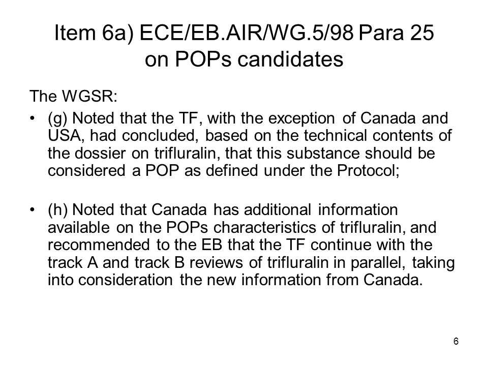 6 Item 6a) ECE/EB.AIR/WG.5/98 Para 25 on POPs candidates The WGSR: (g) Noted that the TF, with the exception of Canada and USA, had concluded, based on the technical contents of the dossier on trifluralin, that this substance should be considered a POP as defined under the Protocol; (h) Noted that Canada has additional information available on the POPs characteristics of trifluralin, and recommended to the EB that the TF continue with the track A and track B reviews of trifluralin in parallel, taking into consideration the new information from Canada.