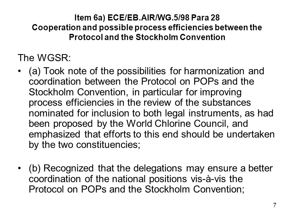 7 Item 6a) ECE/EB.AIR/WG.5/98 Para 28 Cooperation and possible process efficiencies between the Protocol and the Stockholm Convention The WGSR: (a) Took note of the possibilities for harmonization and coordination between the Protocol on POPs and the Stockholm Convention, in particular for improving process efficiencies in the review of the substances nominated for inclusion to both legal instruments, as had been proposed by the World Chlorine Council, and emphasized that efforts to this end should be undertaken by the two constituencies; (b) Recognized that the delegations may ensure a better coordination of the national positions vis-à-vis the Protocol on POPs and the Stockholm Convention;