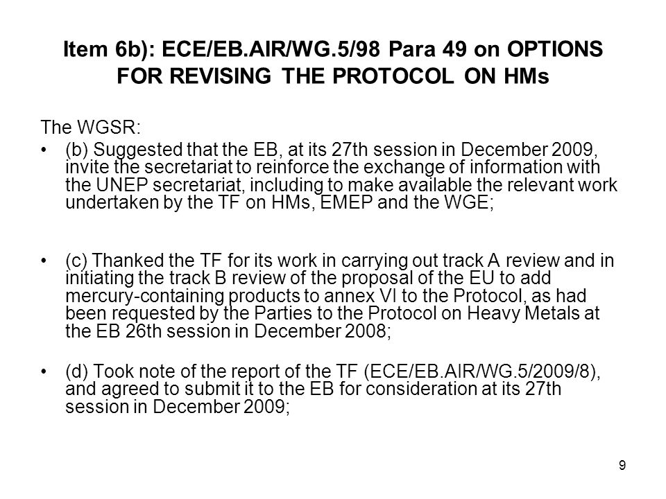 9 Item 6b): ECE/EB.AIR/WG.5/98 Para 49 on OPTIONS FOR REVISING THE PROTOCOL ON HMs The WGSR: (b) Suggested that the EB, at its 27th session in December 2009, invite the secretariat to reinforce the exchange of information with the UNEP secretariat, including to make available the relevant work undertaken by the TF on HMs, EMEP and the WGE; (c) Thanked the TF for its work in carrying out track A review and in initiating the track B review of the proposal of the EU to add mercury-containing products to annex VI to the Protocol, as had been requested by the Parties to the Protocol on Heavy Metals at the EB 26th session in December 2008; (d) Took note of the report of the TF (ECE/EB.AIR/WG.5/2009/8), and agreed to submit it to the EB for consideration at its 27th session in December 2009;