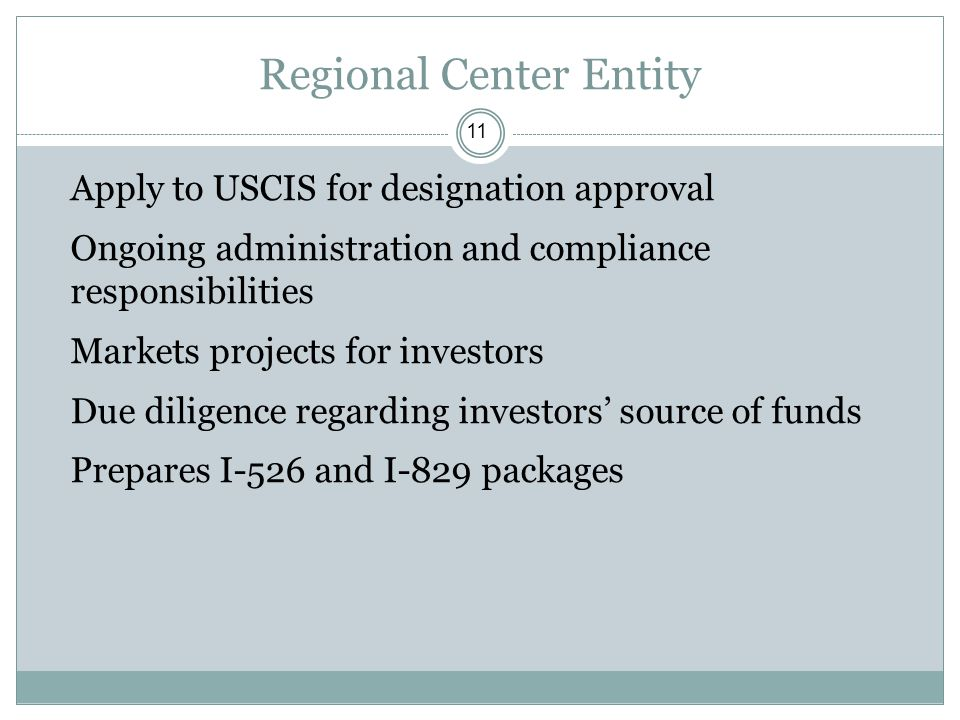 Regional Center Entity 11 Apply to USCIS for designation approval Ongoing administration and compliance responsibilities Markets projects for investor