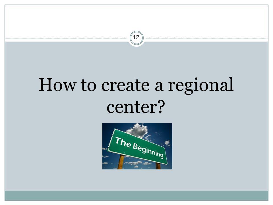 12 How to create a regional center?