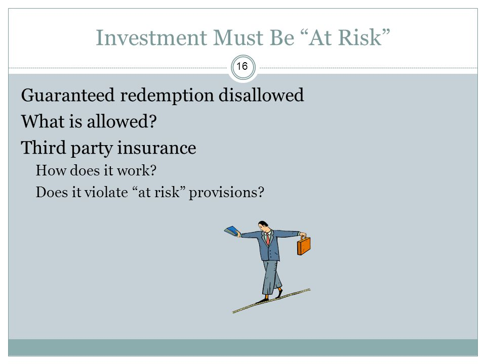 """Investment Must Be """"At Risk"""" Guaranteed redemption disallowed What is allowed? Third party insurance How does it work? Does it violate """"at risk"""" provi"""