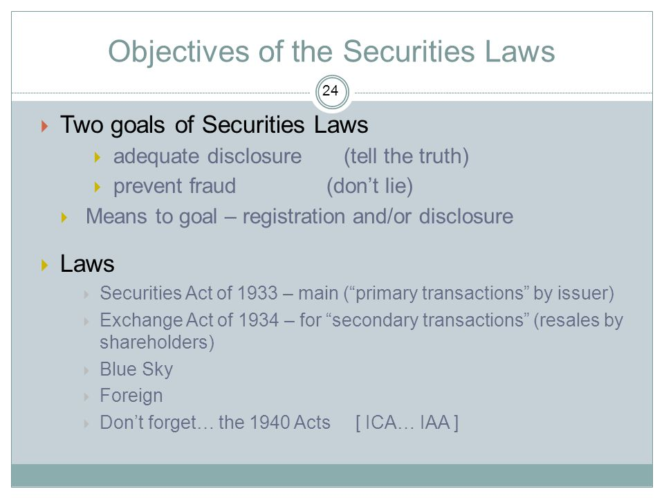 Objectives of the Securities Laws  Two goals of Securities Laws  adequate disclosure (tell the truth)  prevent fraud (don't lie)  Means to goal –