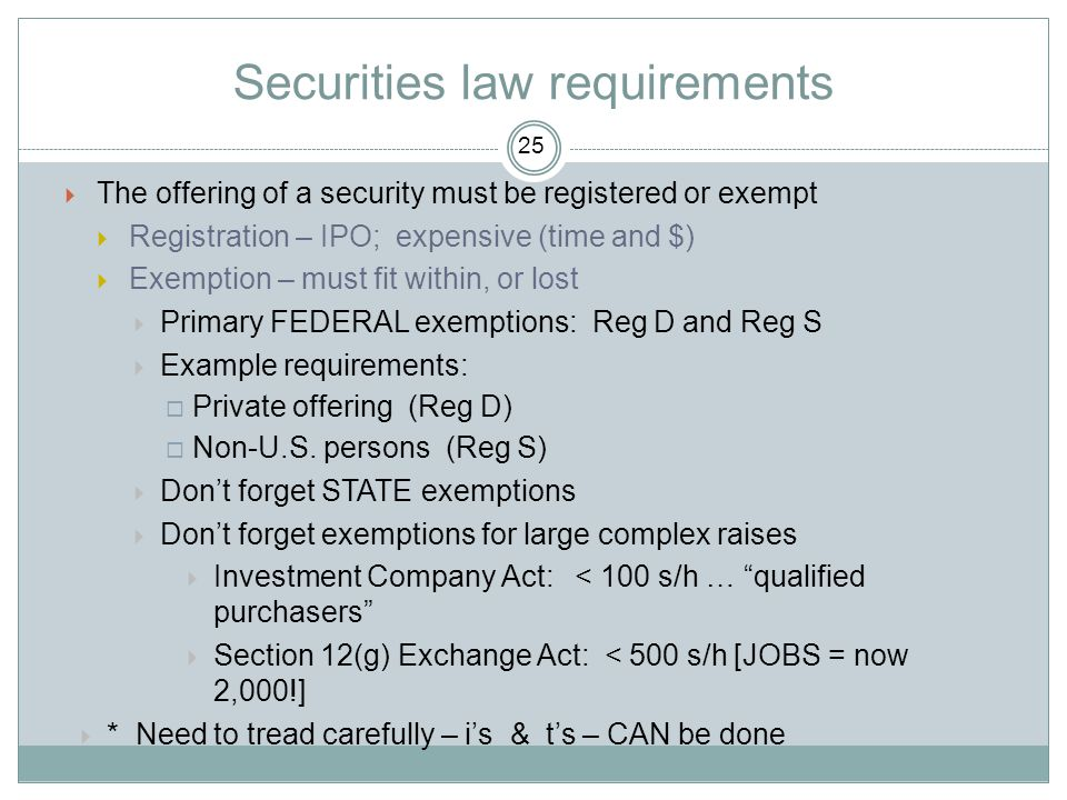 Securities law requirements  The offering of a security must be registered or exempt  Registration – IPO; expensive (time and $)  Exemption – must