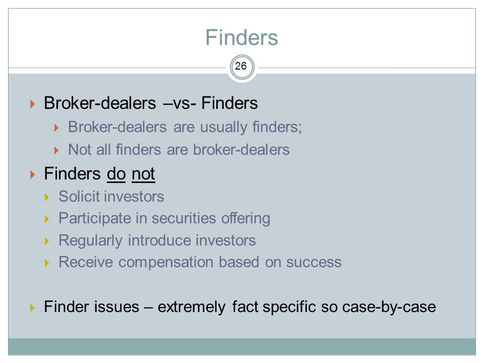 Finders  Broker-dealers –vs- Finders  Broker-dealers are usually finders;  Not all finders are broker-dealers  Finders do not  Solicit investors