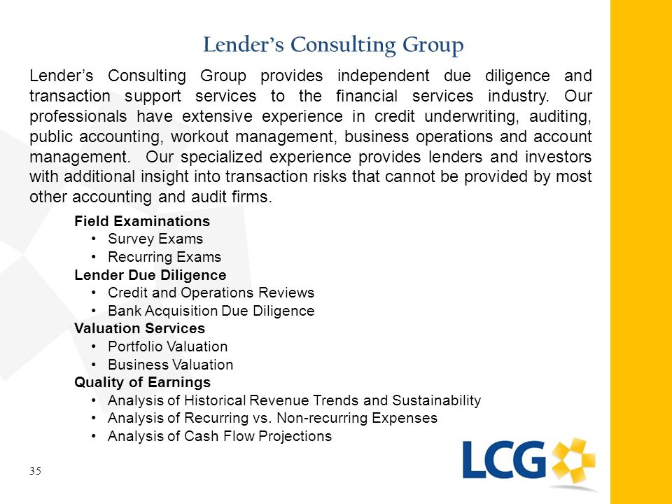 Lender's Consulting Group 35 Lender's Consulting Group provides independent due diligence and transaction support services to the financial services i