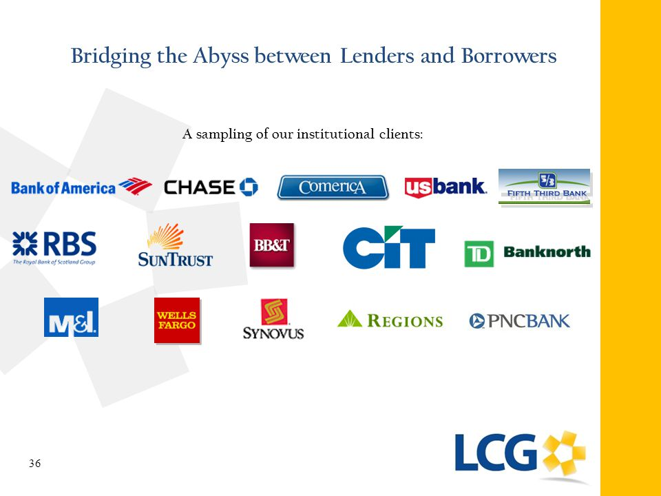 Bridging the Abyss between Lenders and Borrowers A sampling of our institutional clients: 36