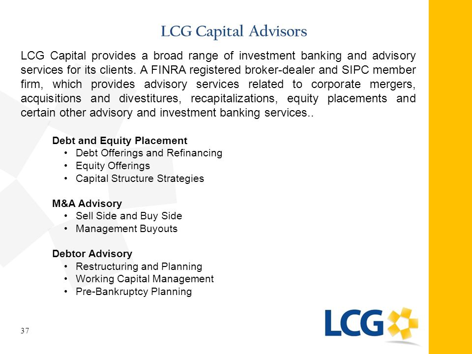 LCG Capital Advisors 37 LCG Capital provides a broad range of investment banking and advisory services for its clients. A FINRA registered broker-deal