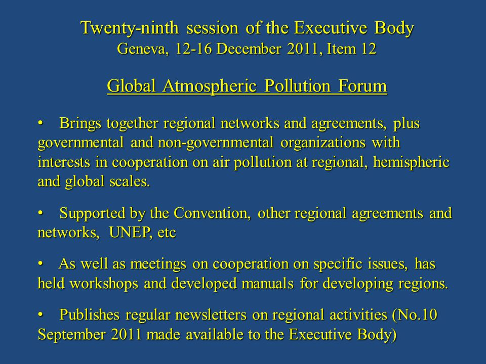 Twenty-ninth session of the Executive Body Geneva, 12-16 December 2011, Item 12 Global Atmospheric Pollution Forum Brings together regional networks and agreements, plus governmental and non-governmental organizations with interests in cooperation on air pollution at regional, hemispheric and global scales.