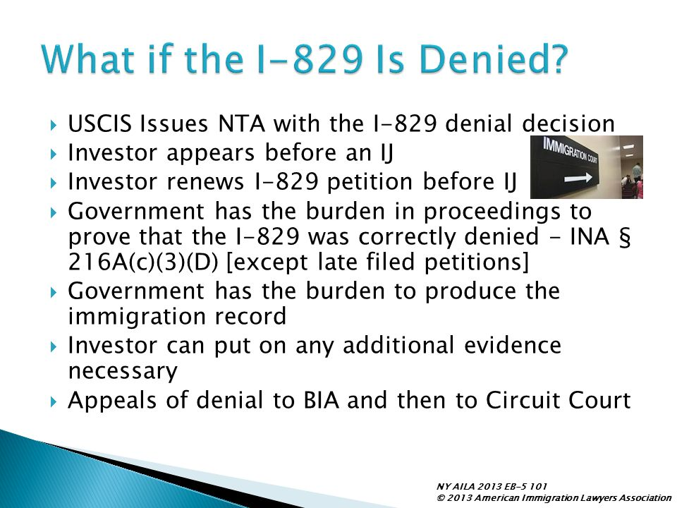  USCIS Issues NTA with the I-829 denial decision  Investor appears before an IJ  Investor renews I-829 petition before IJ  Government has the burd