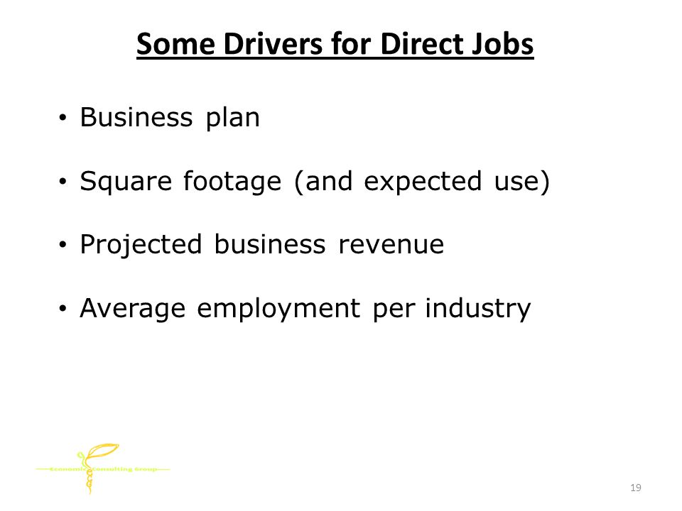 Some Drivers for Direct Jobs Business plan Square footage (and expected use) Projected business revenue Average employment per industry 19