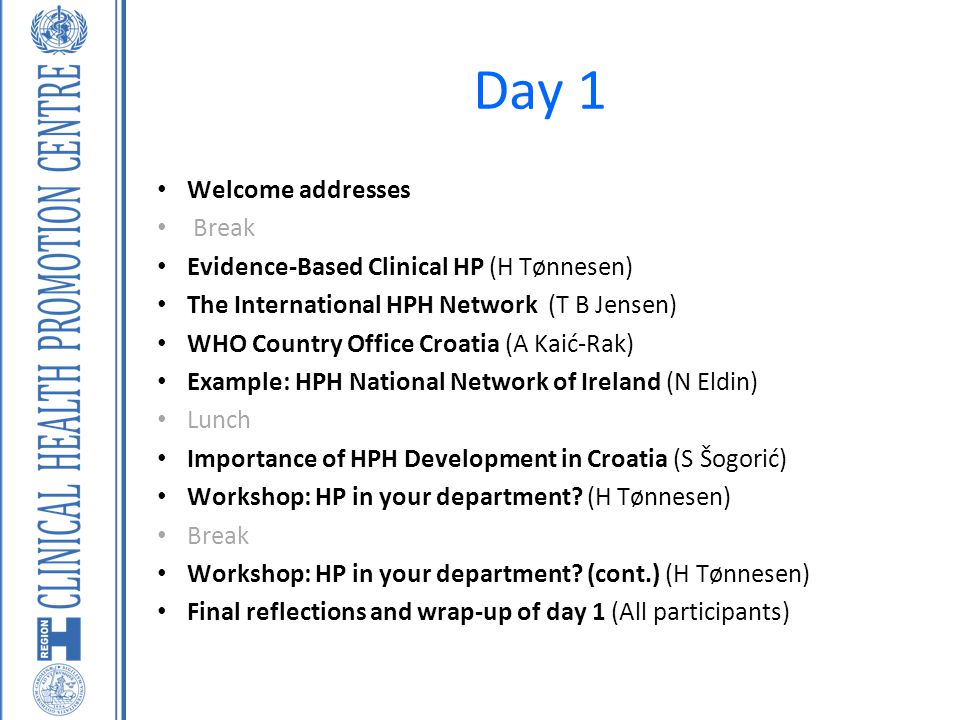 Day 1 Welcome addresses Break Evidence-Based Clinical HP (H Tønnesen) The International HPH Network (T B Jensen) WHO Country Office Croatia (A Kaić-Ra