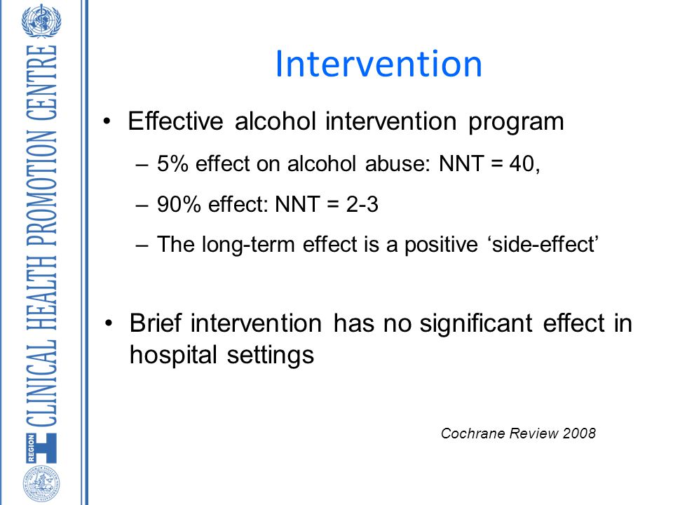 Intervention Effective alcohol intervention program –5% effect on alcohol abuse: NNT = 40, –90% effect: NNT = 2-3 –The long-term effect is a positive