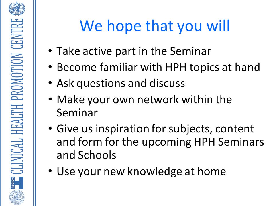 We hope that you will Take active part in the Seminar Become familiar with HPH topics at hand Ask questions and discuss Make your own network within t