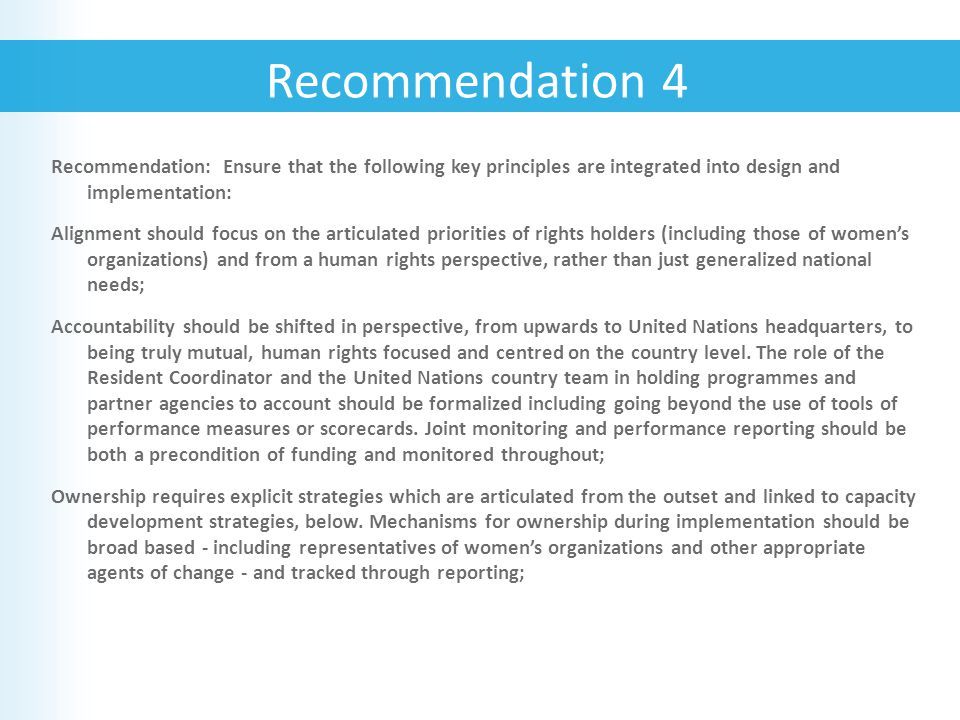 Recommendation: Ensure that the following key principles are integrated into design and implementation: Alignment should focus on the articulated priorities of rights holders (including those of women's organizations) and from a human rights perspective, rather than just generalized national needs; Accountability should be shifted in perspective, from upwards to United Nations headquarters, to being truly mutual, human rights focused and centred on the country level.