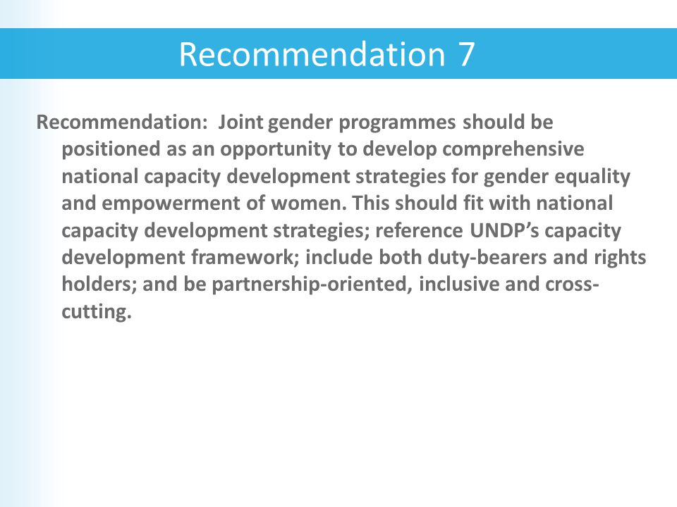 Recommendation: Joint gender programmes should be positioned as an opportunity to develop comprehensive national capacity development strategies for gender equality and empowerment of women.