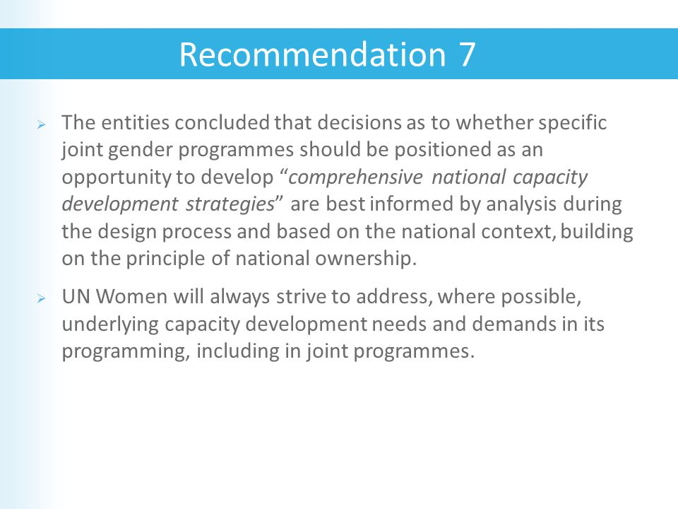  The entities concluded that decisions as to whether specific joint gender programmes should be positioned as an opportunity to develop comprehensive national capacity development strategies are best informed by analysis during the design process and based on the national context, building on the principle of national ownership.