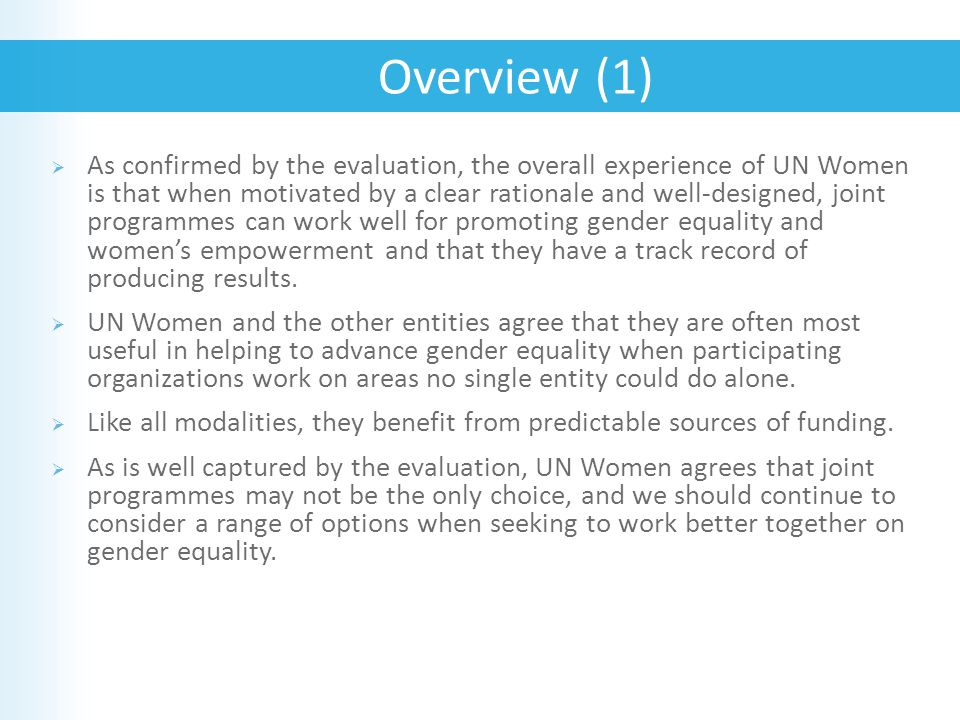  As confirmed by the evaluation, the overall experience of UN Women is that when motivated by a clear rationale and well-designed, joint programmes can work well for promoting gender equality and women's empowerment and that they have a track record of producing results.