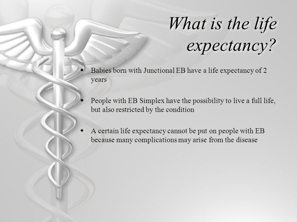 What is the life expectancy?  Babies born with Junctional EB have a life expectancy of 2 years  People with EB Simplex have the possibility to live