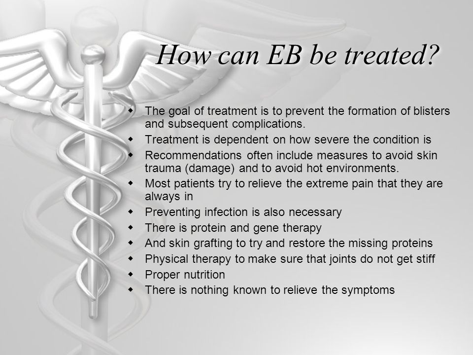 How can EB be treated?  The goal of treatment is to prevent the formation of blisters and subsequent complications.  Treatment is dependent on how s
