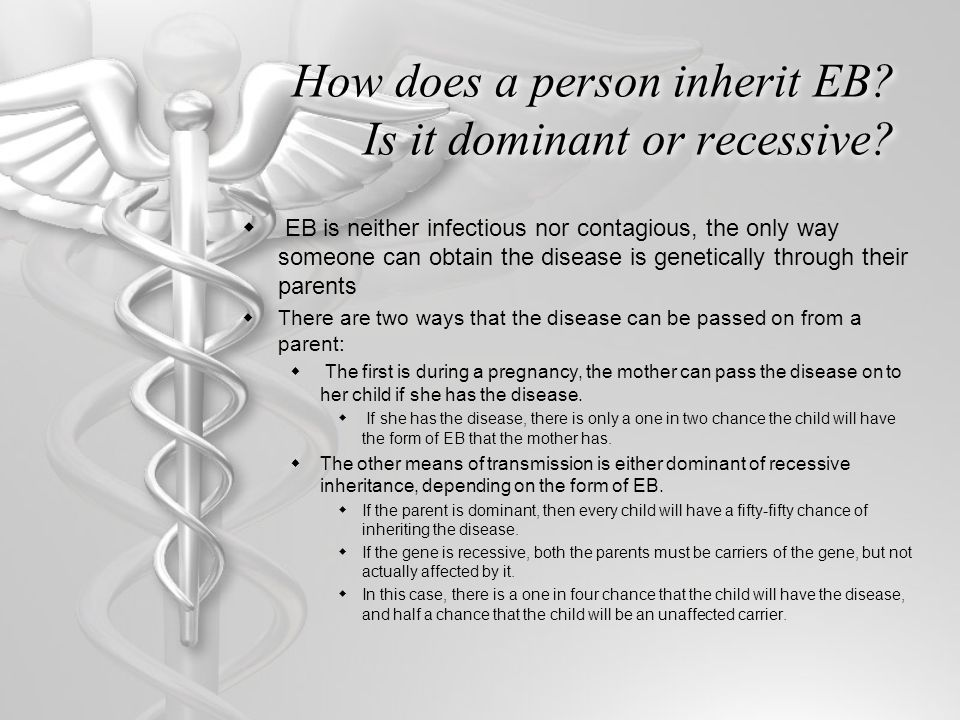 How does a person inherit EB? Is it dominant or recessive?  EB is neither infectious nor contagious, the only way someone can obtain the disease is g