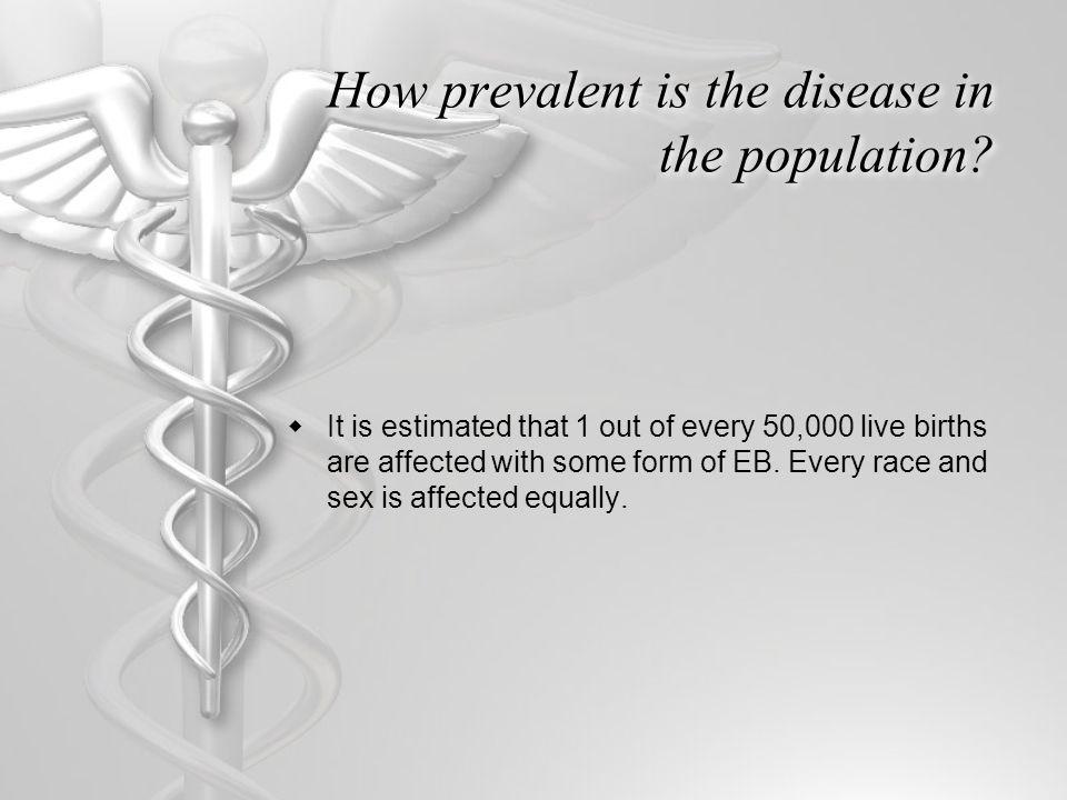How prevalent is the disease in the population?  It is estimated that 1 out of every 50,000 live births are affected with some form of EB. Every race