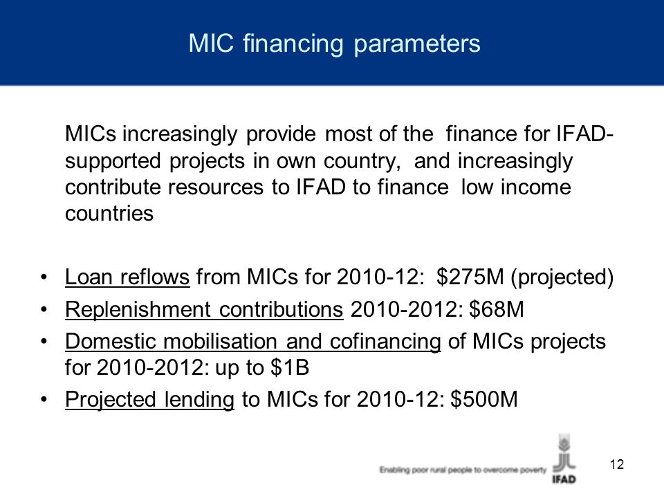 12 MIC financing parameters MICs increasingly provide most of the finance for IFAD- supported projects in own country, and increasingly contribute resources to IFAD to finance low income countries Loan reflows from MICs for 2010-12: $275M (projected) Replenishment contributions 2010-2012: $68M Domestic mobilisation and cofinancing of MICs projects for 2010-2012: up to $1B Projected lending to MICs for 2010-12: $500M