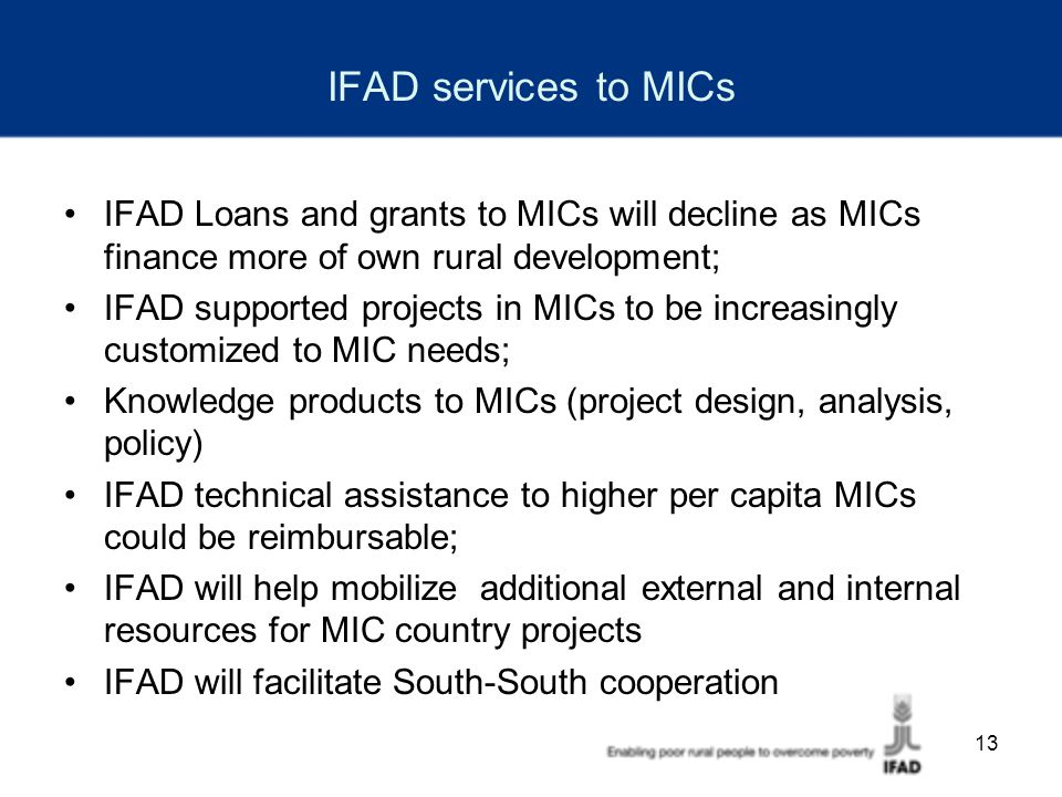 13 IFAD services to MICs IFAD Loans and grants to MICs will decline as MICs finance more of own rural development; IFAD supported projects in MICs to be increasingly customized to MIC needs; Knowledge products to MICs (project design, analysis, policy) IFAD technical assistance to higher per capita MICs could be reimbursable; IFAD will help mobilize additional external and internal resources for MIC country projects IFAD will facilitate South-South cooperation