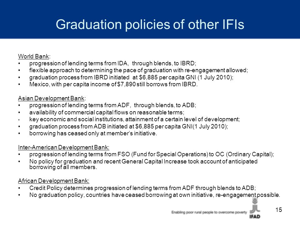 15 Graduation policies of other IFIs World Bank: progression of lending terms from IDA, through blends, to IBRD; flexible approach to determining the pace of graduation with re-engagement allowed; graduation process from IBRD initiated at $6,885 per capita GNI (1 July 2010); Mexico, with per capita income of $7,890 still borrows from IBRD.