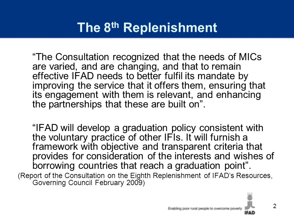 2 The 8 th Replenishment The Consultation recognized that the needs of MICs are varied, and are changing, and that to remain effective IFAD needs to better fulfil its mandate by improving the service that it offers them, ensuring that its engagement with them is relevant, and enhancing the partnerships that these are built on .