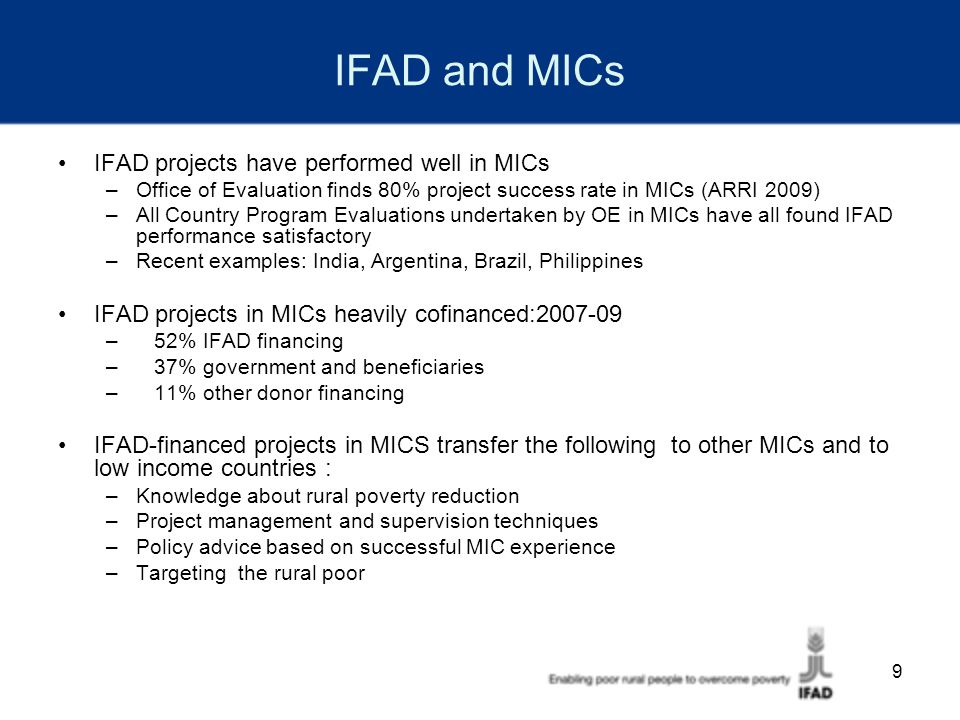 9 IFAD and MICs IFAD projects have performed well in MICs –Office of Evaluation finds 80% project success rate in MICs (ARRI 2009) –All Country Program Evaluations undertaken by OE in MICs have all found IFAD performance satisfactory –Recent examples: India, Argentina, Brazil, Philippines IFAD projects in MICs heavily cofinanced:2007-09 – 52% IFAD financing – 37% government and beneficiaries – 11% other donor financing IFAD-financed projects in MICS transfer the following to other MICs and to low income countries : –Knowledge about rural poverty reduction –Project management and supervision techniques –Policy advice based on successful MIC experience –Targeting the rural poor