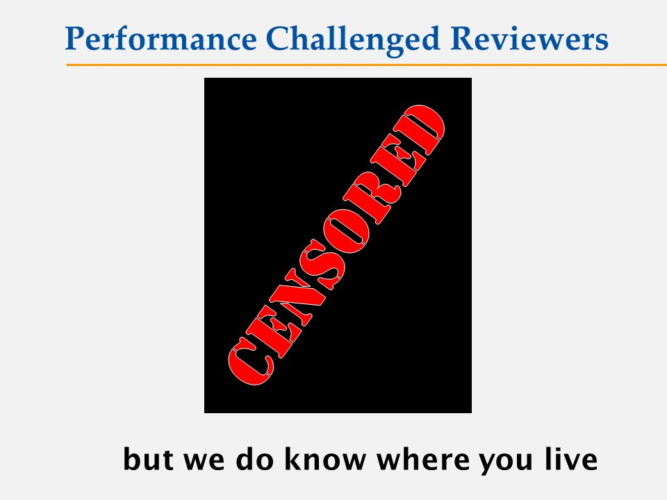 Performance Challenged Reviewers but we do know where you live