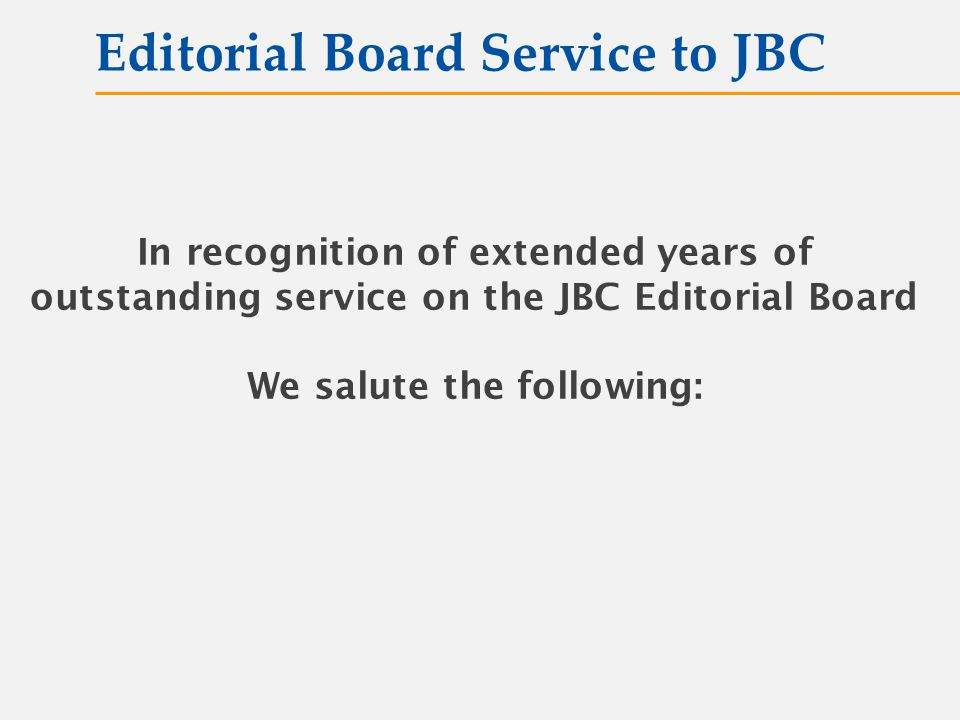 In recognition of extended years of outstanding service on the JBC Editorial Board We salute the following: Editorial Board Service to JBC