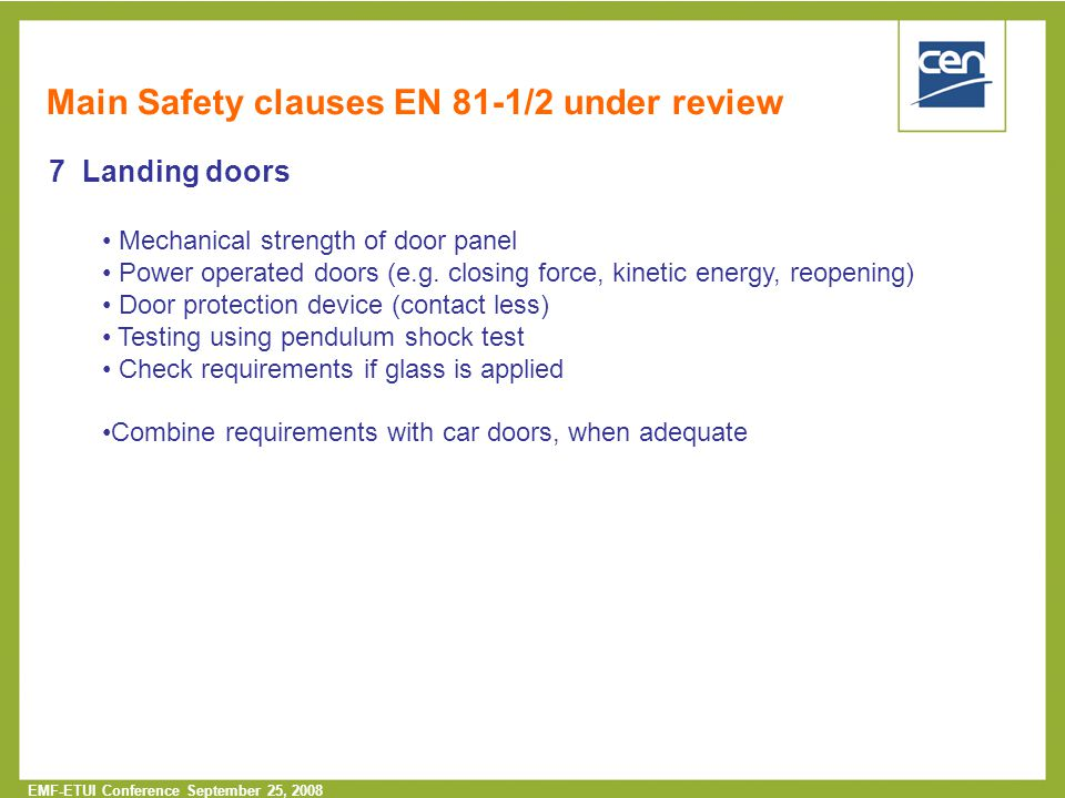  2005 CEN – all rights reserved EMF-ETUI Conference September 25, 2008 Main Safety clauses EN 81-1/2 under review 7 Landing doors Mechanical strength of door panel Power operated doors (e.g.