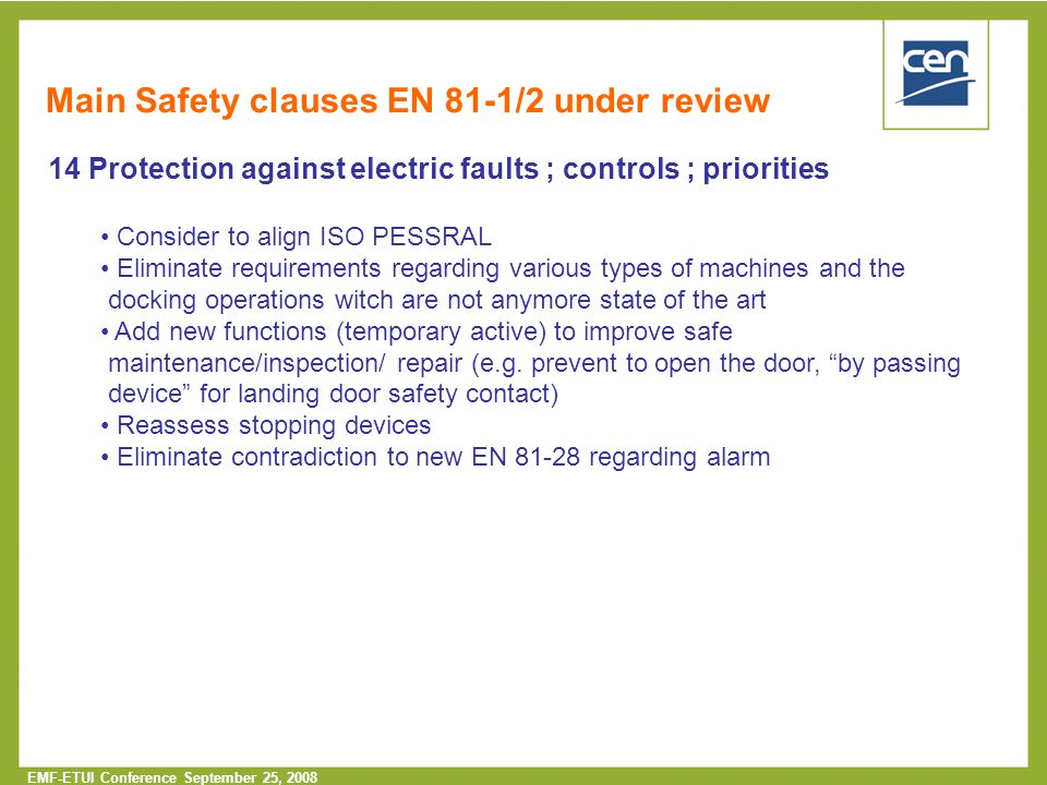  2005 CEN – all rights reserved EMF-ETUI Conference September 25, 2008 14 Protection against electric faults ; controls ; priorities Consider to align ISO PESSRAL Eliminate requirements regarding various types of machines and the docking operations witch are not anymore state of the art Add new functions (temporary active) to improve safe maintenance/inspection/ repair (e.g.