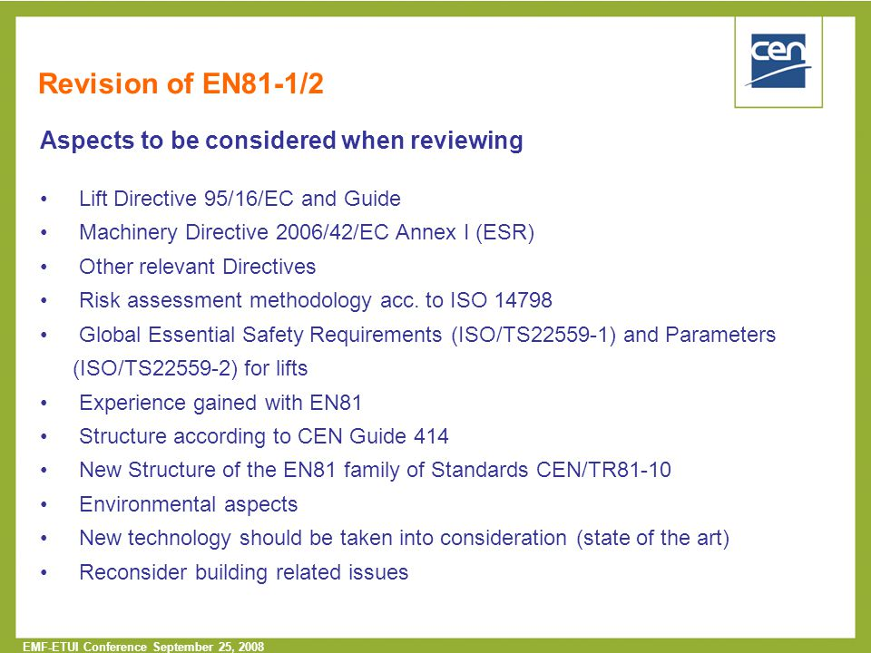  2005 CEN – all rights reserved EMF-ETUI Conference September 25, 2008 Revision of EN81-1/2 Aspects to be considered when reviewing Lift Directive 95/16/EC and Guide Machinery Directive 2006/42/EC Annex I (ESR) Other relevant Directives Risk assessment methodology acc.