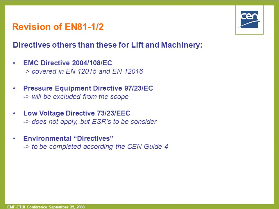  2005 CEN – all rights reserved EMF-ETUI Conference September 25, 2008 Revision of EN81-1/2 Directives others than these for Lift and Machinery: EMC Directive 2004/108/EC -> covered in EN 12015 and EN 12016 Pressure Equipment Directive 97/23/EC -> will be excluded from the scope Low Voltage Directive 73/23/EEC -> does not apply, but ESR's to be consider Environmental Directives -> to be completed according the CEN Guide 4