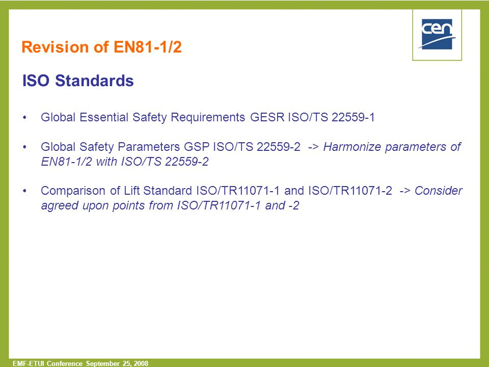  2005 CEN – all rights reserved EMF-ETUI Conference September 25, 2008 Revision of EN81-1/2 ISO Standards Global Essential Safety Requirements GESR ISO/TS 22559-1 Global Safety Parameters GSP ISO/TS 22559-2 -> Harmonize parameters of EN81-1/2 with ISO/TS 22559-2 Comparison of Lift Standard ISO/TR11071-1 and ISO/TR11071-2 -> Consider agreed upon points from ISO/TR11071-1 and -2