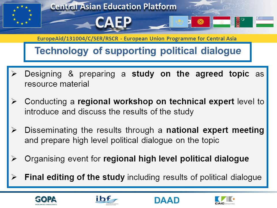 EuropeAid/131004/C/SER/RSCR - European Union Programme for Central Asia Technology of supporting political dialogue  Designing & preparing a study on the agreed topic as resource material  Conducting a regional workshop on technical expert level to introduce and discuss the results of the study  Disseminating the results through a national expert meeting and prepare high level political dialogue on the topic  Organising event for regional high level political dialogue  Final editing of the study including results of political dialogue