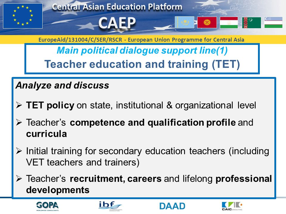 EuropeAid/131004/C/SER/RSCR - European Union Programme for Central Asia Main political dialogue support line(1) Teacher education and training (TET) Analyze and discuss  TET policy on state, institutional & organizational level  Teacher's competence and qualification profile and curricula  Initial training for secondary education teachers (including VET teachers and trainers)  Teacher's recruitment, careers and lifelong professional developments